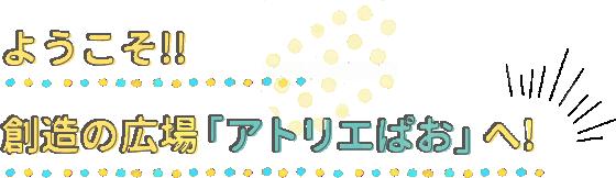ようこそ!!創造の広場「アトリエぱお」へ!