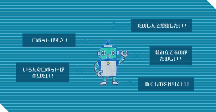 ロボットが好き!たのしんで勉強したい!組み立てるのがたのしい!動くものを作りたい!いろんなロボットが作りたい!